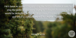 Andrew Luck Quote About Arguably, Best, Compare, Follow, Incredibly: Hes Been So Successful Arguably...