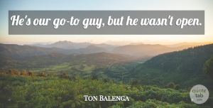 Ton Balenga Quote About undefined: Hes Our Go To Guy...