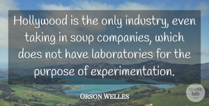 Orson Welles Quote About Business, Purpose, Soup: Hollywood Is The Only Industry...
