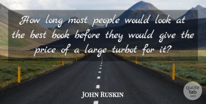 John Ruskin Quote About Book, Giving, Long: How Long Most People Would...