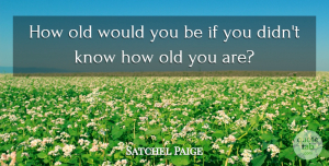 Satchel Paige Quote About Happy Birthday, Baseball, Fun: How Old Would You Be...