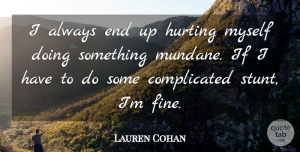 Lauren Cohan Quote About Hurt, Complicated, Fine: I Always End Up Hurting...