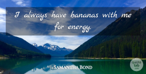 Samantha Bond Quote About Energy, Bananas: I Always Have Bananas With...