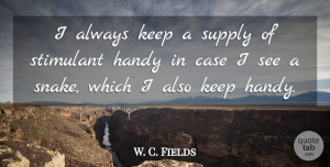 W. C. Fields Quote About Inspirational, Funny, Drinking: I Always Keep A Supply...
