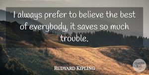 Rudyard Kipling Quote About Inspirational, Kindness, Life Lesson: I Always Prefer To Believe...