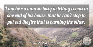 Rooms Quotes, Abraham Lincoln Quote About Burning, Letting, Man, Rooms: I Am Like A Man...