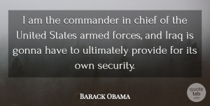 Chief Quotes, Barack Obama Quote About Chief, Commander, Gonna, Iraq, Provide: I Am The Commander In...
