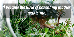Mother Quotes, Maya Angelou Quote About Mother, Parent, Kind: I Became The Kind Of...