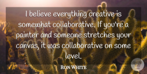 Ron White Quote About Believe, Creative, Levels: I Believe Everything Creative Is...