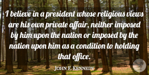 John F. Kennedy Quote About Religious, Believe, Views: I Believe In A President...