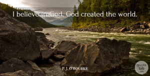 Believe Quotes, P. J. O'Rourke Quote About Believe, God: I Believe In God God...