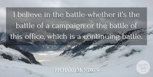 Richard M. Nixon Quote About Believe, Office, Battle: I Believe In The Battle...