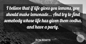 Ron White Quote About Inspirational, Funny, Drinking: I Believe That If Life...