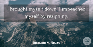 Richard M. Nixon Quote About undefined: I Brought Myself Down I...