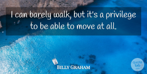 Moving Quotes, Billy Graham Quote About Moving, Able, Privilege: I Can Barely Walk But...