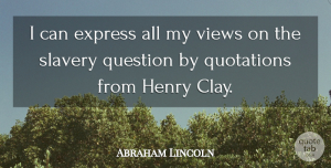 Views Quotes, Abraham Lincoln Quote About Express, Henry, Question, Quotations, Slavery: I Can Express All My...