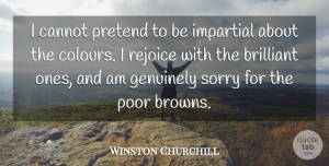 Winston Churchill Quote About Sorry, Brilliant, Poor: I Cannot Pretend To Be...