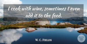 W. C. Fields Quote About Funny, Witty, Humorous: I Cook With Wine Sometimes...