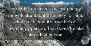 Donald Trump Quote About Bad, Bush, Describe: I Describe Jeb Bush As...