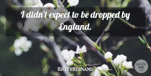 Rio Ferdinand Quote About England: I Didnt Expect To Be...