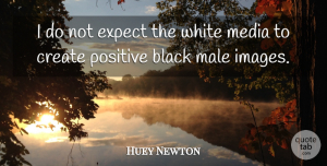 Huey Newton Quote About Positive, Media, White: I Do Not Expect The...