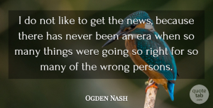 Ogden Nash Quote About Wrong Person, News, Eras: I Do Not Like To...