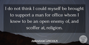 Knew Quotes, Abraham Lincoln Quote About Brought, Knew, Man, Office, Open: I Do Not Think I...