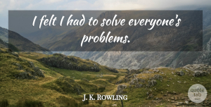 J. K. Rowling Quote About Problem, Solve, Felt: I Felt I Had To...