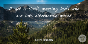 Kurt Cobain Quote About Kids, Thrill, Alternatives: I Get A Thrill Meeting...