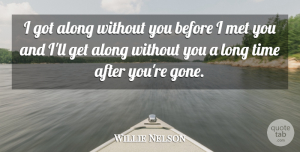 Willie Nelson Quote About Long, Gone, Before I Met You: I Got Along Without You...
