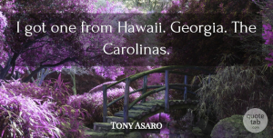 Tony Asaro Quote About undefined: I Got One From Hawaii...