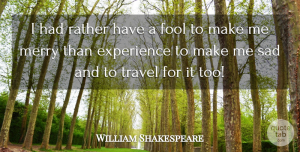 Travel Quotes, William Shakespeare Quote About Happiness, Travel, Fool: I Had Rather Have A...