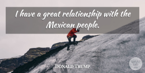 Great Quotes, Donald Trump Quote About Great, Relationship: I Have A Great Relationship...