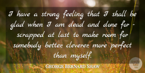 George Bernard Shaw Quote About Feeling, Glad, Last, Room, Shall: I Have A Strong Feeling...