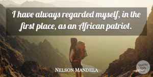 Nelson Mandela Quote About Firsts, Patriot: I Have Always Regarded Myself...