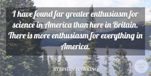 Far Quotes, Stephen Hawking Quote About America, Far, Greater, Science: I Have Found Far Greater...