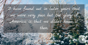 Dwight D. Eisenhower Quote About Years, America, Poverty: I Have Found Out In...