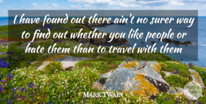 Travel Quotes, Mark Twain Quote About Found, Hate, People, Surer, Travel: I Have Found Out There...
