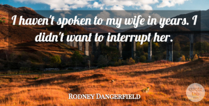 Rodney Dangerfield Quote About Funny, Marriage, Hilarious: I Havent Spoken To My...