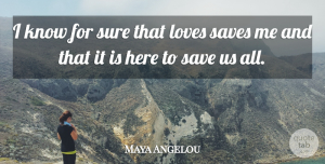 Save Me Quotes, Maya Angelou Quote About Inspirational, Save Me, Knows: I Know For Sure That...