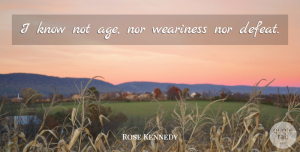 Rose Kennedy Quote About Age, Defeat, Knows: I Know Not Age Nor...