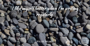 Willie Nelson Quote About Writing: I Like Myself Better When...