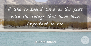 John Wooden Quote About Past, Important, Spend Time: I Like To Spend Time...