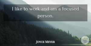 Focused Quotes, Joyce Meyer Quote About Persons, Focused: I Like To Work And...