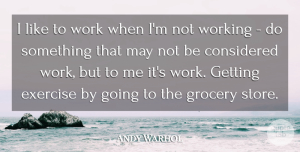 Andy Warhol Quote About Exercise, May, Grocery Stores: I Like To Work When...