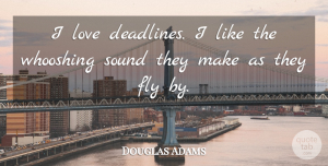 Douglas Adams Quote About Love, Inspirational, Hilarious: I Love Deadlines I Like...