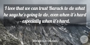 Michelle Obama Quote About Barack, Hard: I Love That We Can...