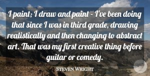 Steven Wright Quote About Art, Guitar, Drawing: I Paint I Draw And...