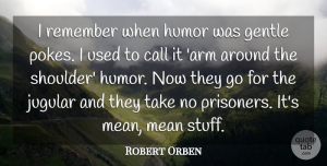 Robert Orben Quote About Mean, Arms, Stuff: I Remember When Humor Was...