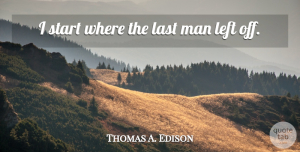 Positive Quotes, Thomas A. Edison Quote About Inspirational, Positive, Men: I Start Where The Last...